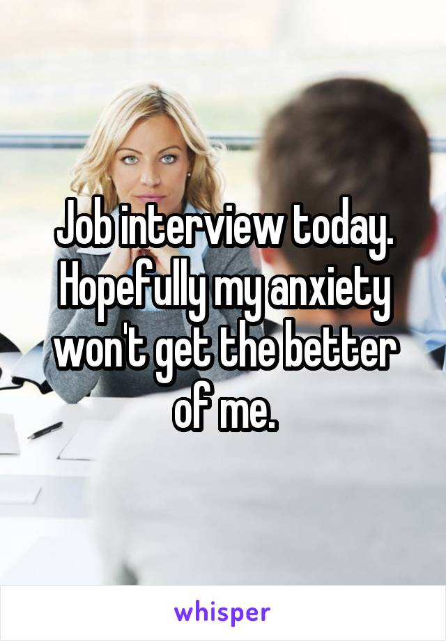 Job interview today. Hopefully my anxiety won't get the better of me.