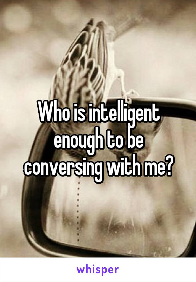 Who is intelligent enough to be conversing with me?