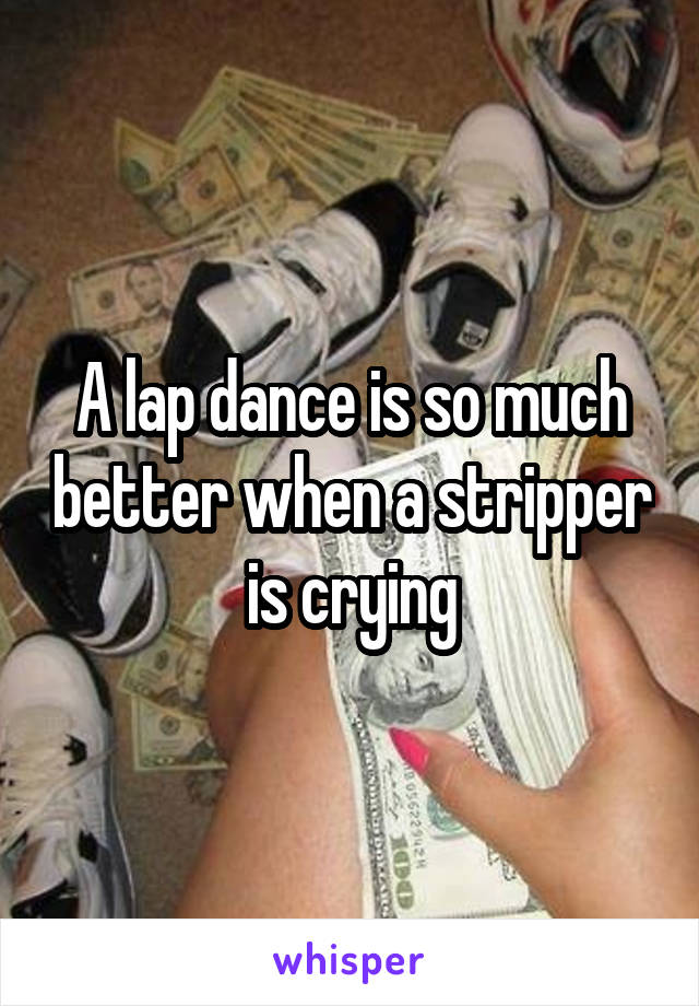 A lap dance is so much better when a stripper is crying
