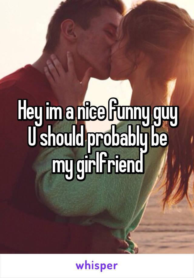 Hey im a nice funny guy U should probably be my girlfriend