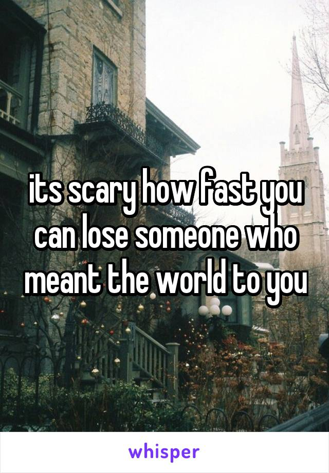 its scary how fast you can lose someone who meant the world to you