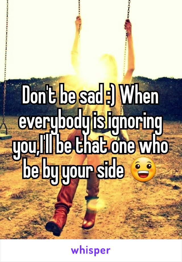 Don't be sad :) When everybody is ignoring you,I'll be that one who be by your side 😀