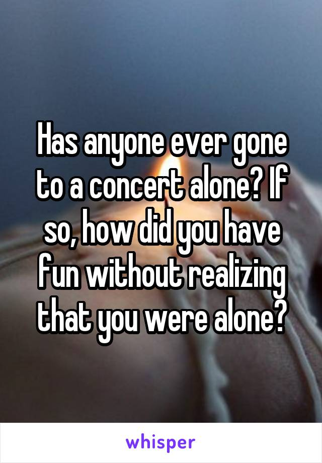 Has anyone ever gone to a concert alone? If so, how did you have fun without realizing that you were alone?