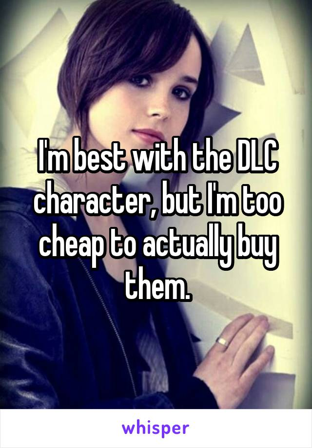 I'm best with the DLC character, but I'm too cheap to actually buy them.