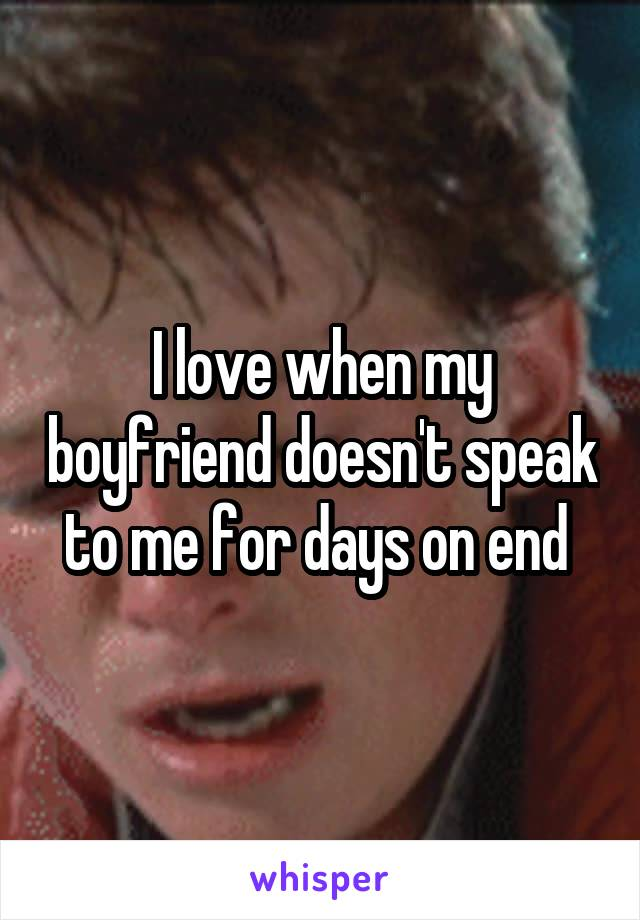 I love when my boyfriend doesn't speak to me for days on end