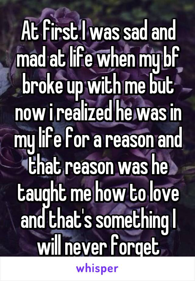 At first I was sad and mad at life when my bf broke up with me but now i realized he was in my life for a reason and that reason was he taught me how to love and that's something I will never forget
