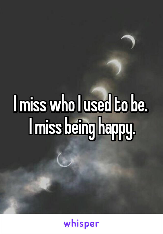 I miss who I used to be.  I miss being happy.