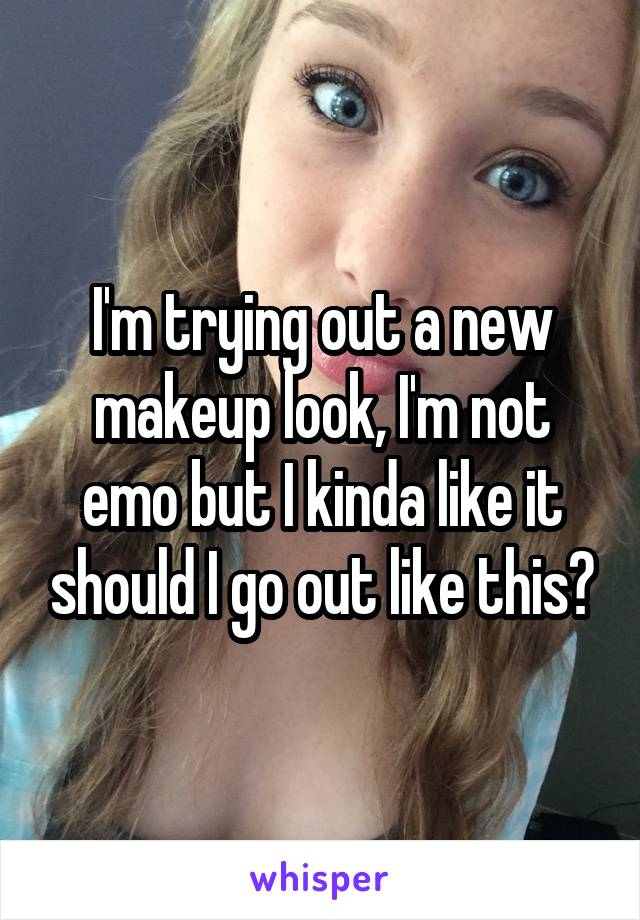 I'm trying out a new makeup look, I'm not emo but I kinda like it should I go out like this?