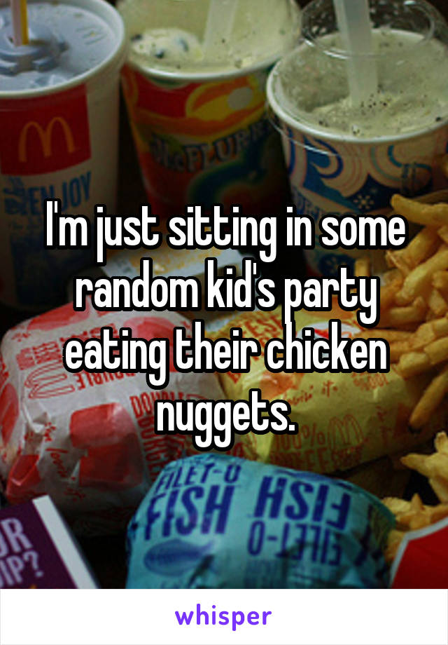 I'm just sitting in some random kid's party eating their chicken nuggets.