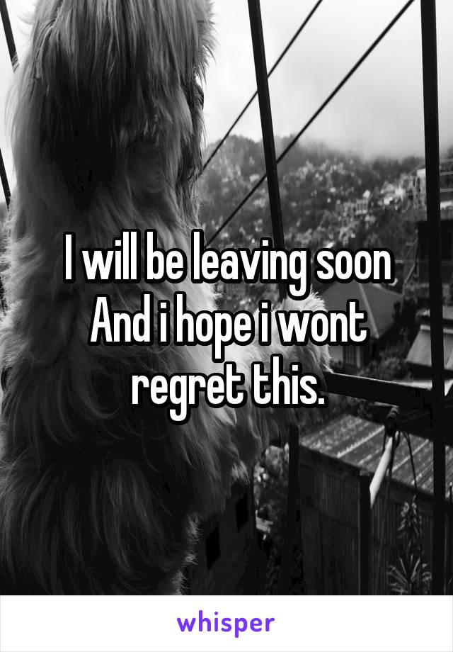 I will be leaving soon And i hope i wont regret this.
