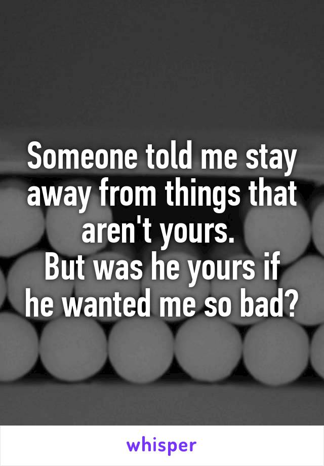Someone told me stay away from things that aren't yours.  But was he yours if he wanted me so bad?