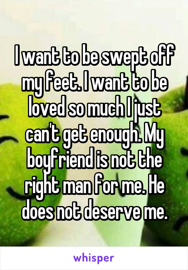 I want to be swept off my feet. I want to be loved so much I just can't get enough. My boyfriend is not the right man for me. He does not deserve me.