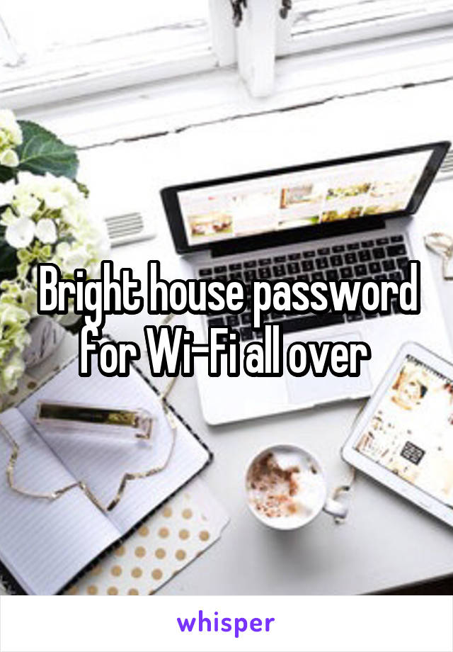 Bright house password for Wi-Fi all over