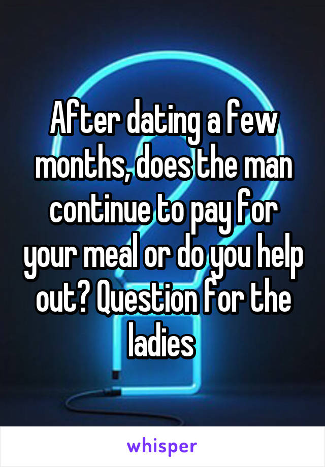 After dating a few months, does the man continue to pay for your meal or do you help out? Question for the ladies