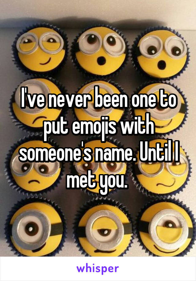 I've never been one to put emojis with someone's name. Until I met you.