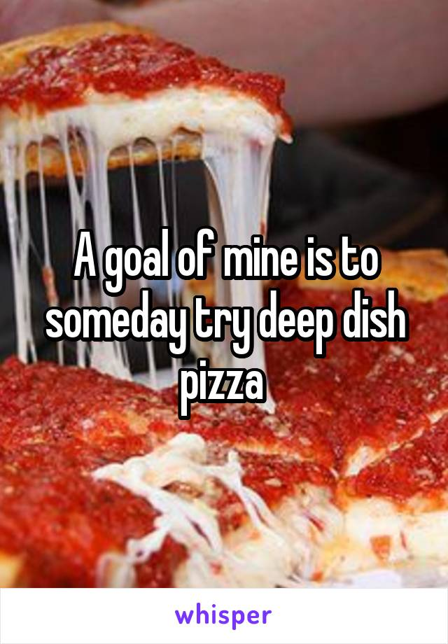 A goal of mine is to someday try deep dish pizza