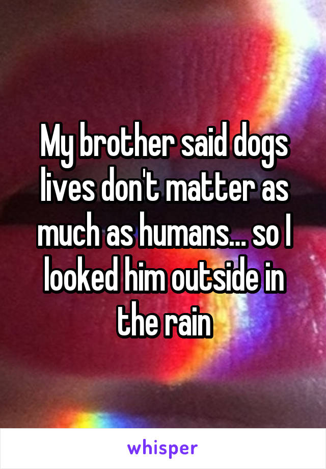 My brother said dogs lives don't matter as much as humans… so I looked him outside in the rain