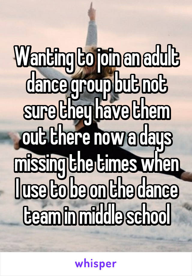 Wanting to join an adult dance group but not sure they have them out there now a days missing the times when I use to be on the dance team in middle school