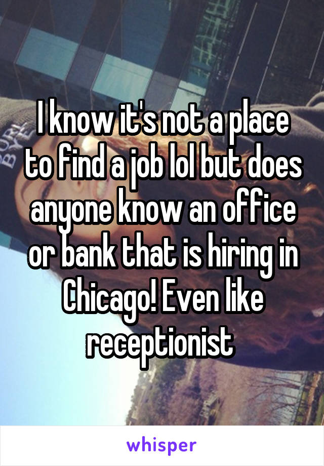 I know it's not a place to find a job lol but does anyone know an office or bank that is hiring in Chicago! Even like receptionist