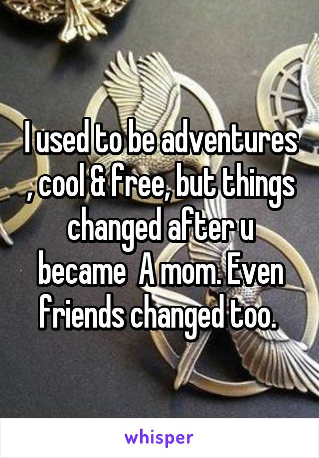 I used to be adventures , cool & free, but things changed after u became  A mom. Even friends changed too.