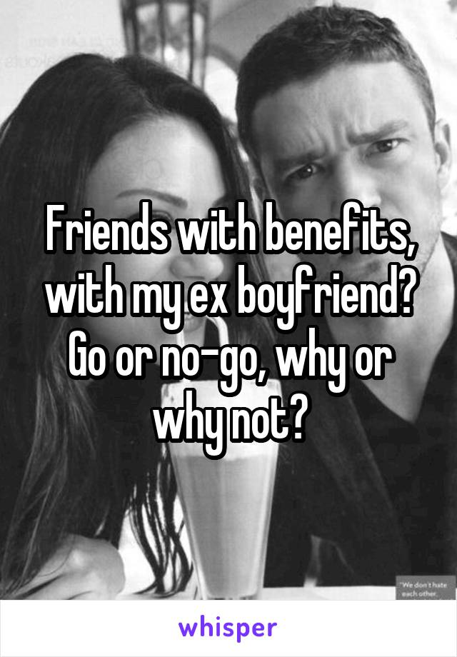 Friends with benefits, with my ex boyfriend? Go or no-go, why or why not?