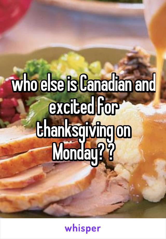 who else is Canadian and excited for thanksgiving on Monday? 🙆