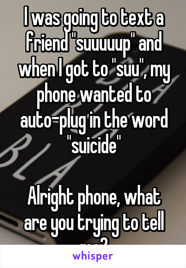 """I was going to text a friend """"suuuuup"""" and when I got to """"suu"""", my phone wanted to auto-plug in the word """"suicide""""  Alright phone, what are you trying to tell me?"""