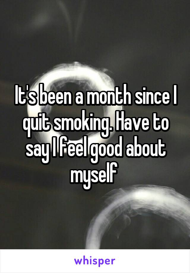 It's been a month since I quit smoking. Have to say I feel good about myself