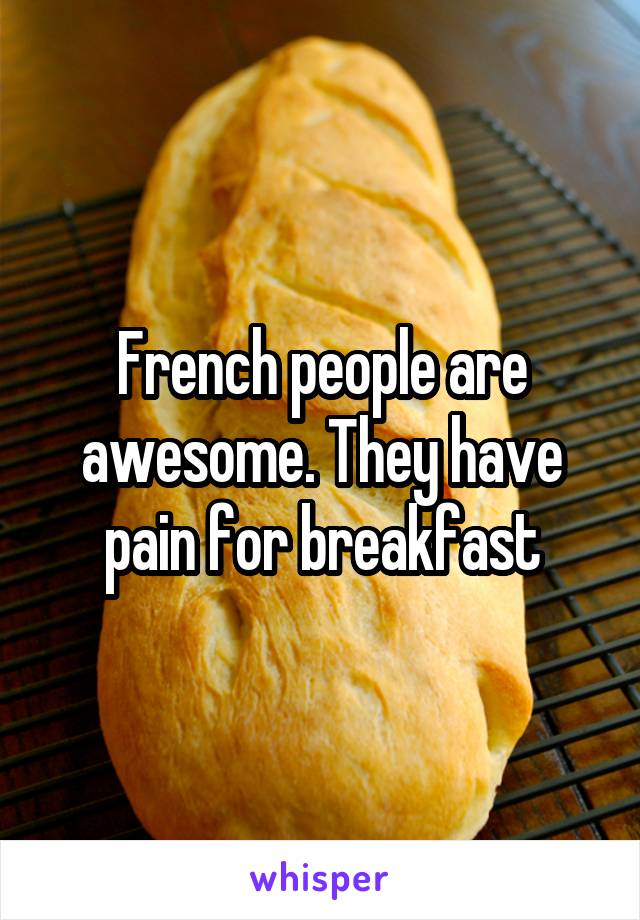 French people are awesome. They have pain for breakfast