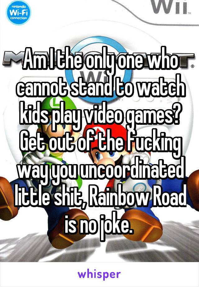 Am I the only one who cannot stand to watch kids play video games? Get out of the fucking way you uncoordinated little shit, Rainbow Road is no joke.