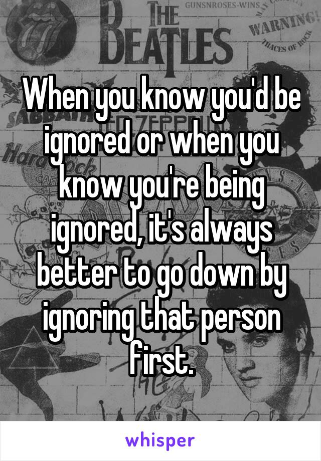 When you know you'd be ignored or when you know you're being ignored, it's always better to go down by ignoring that person first.