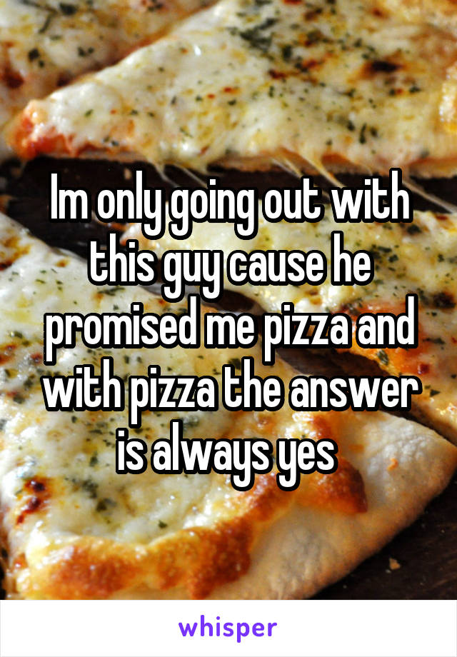 Im only going out with this guy cause he promised me pizza and with pizza the answer is always yes