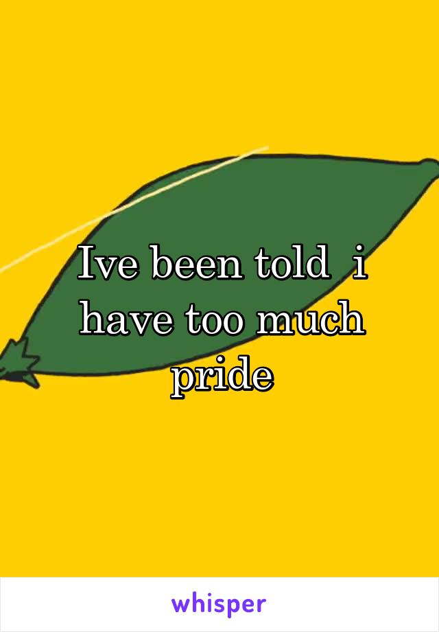 Ive been told  i have too much pride