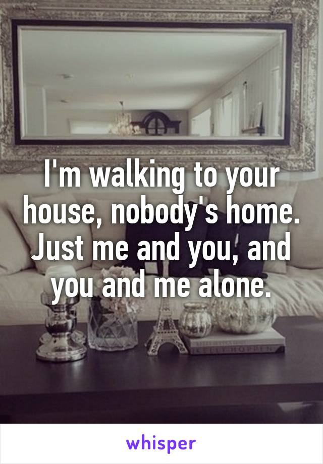 I'm walking to your house, nobody's home. Just me and you, and you and me alone.