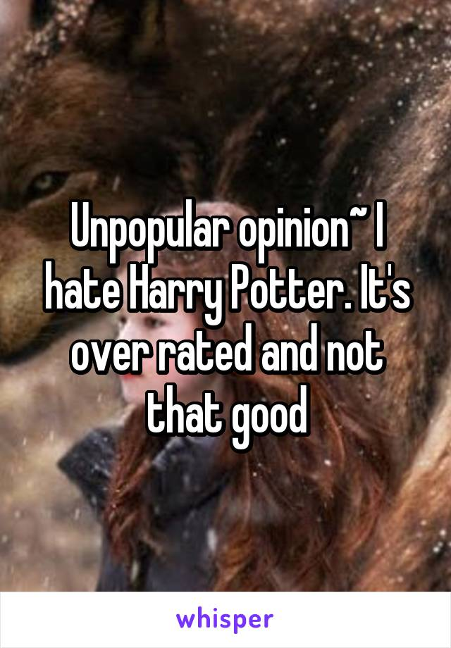 Unpopular opinion~ I hate Harry Potter. It's over rated and not that good