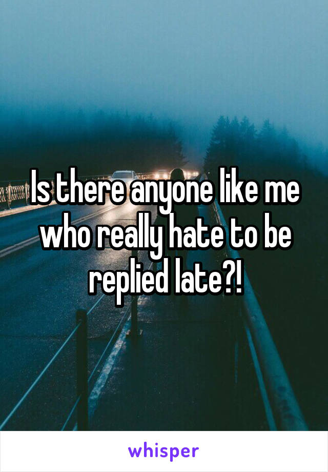 Is there anyone like me who really hate to be replied late?!