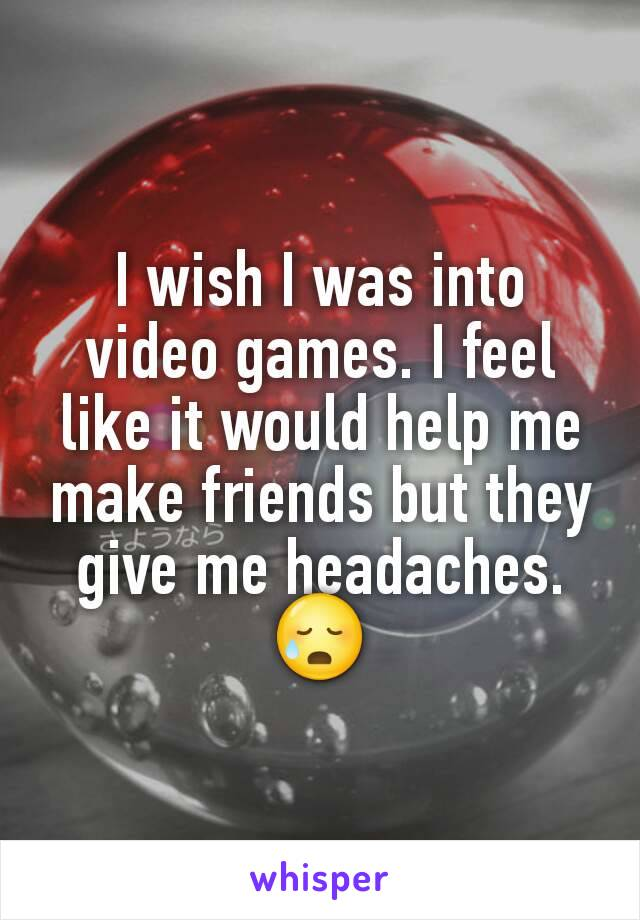 I wish I was into video games. I feel like it would help me make friends but they give me headaches. 😥