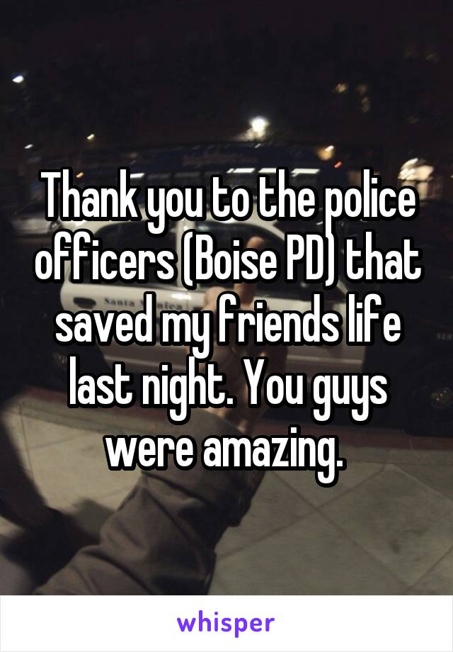 Thank you to the police officers (Boise PD) that saved my friends life last night. You guys were amazing.