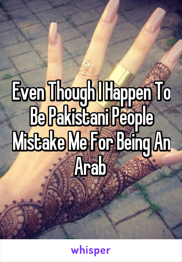 Even Though I Happen To Be Pakistani People Mistake Me For Being An Arab