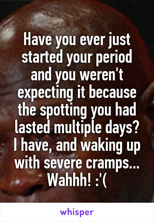 Have you ever just started your period and you weren't expecting it because the spotting you had lasted multiple days? I have, and waking up with severe cramps... Wahhh! :'(