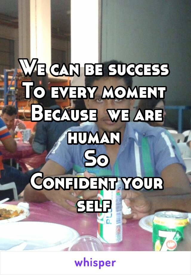 We can be success  To every moment  Because  we are human  So Confident your self