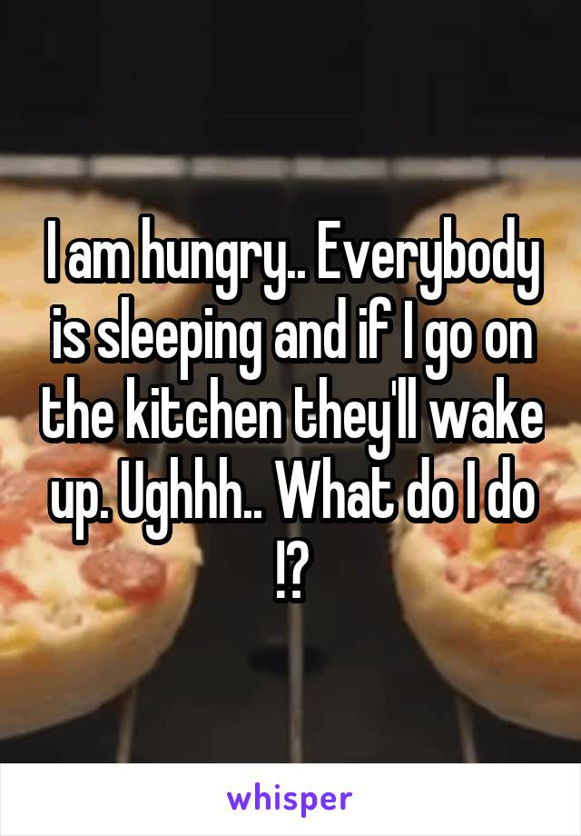 I am hungry.. Everybody is sleeping and if I go on the kitchen they'll wake up. Ughhh.. What do I do !?