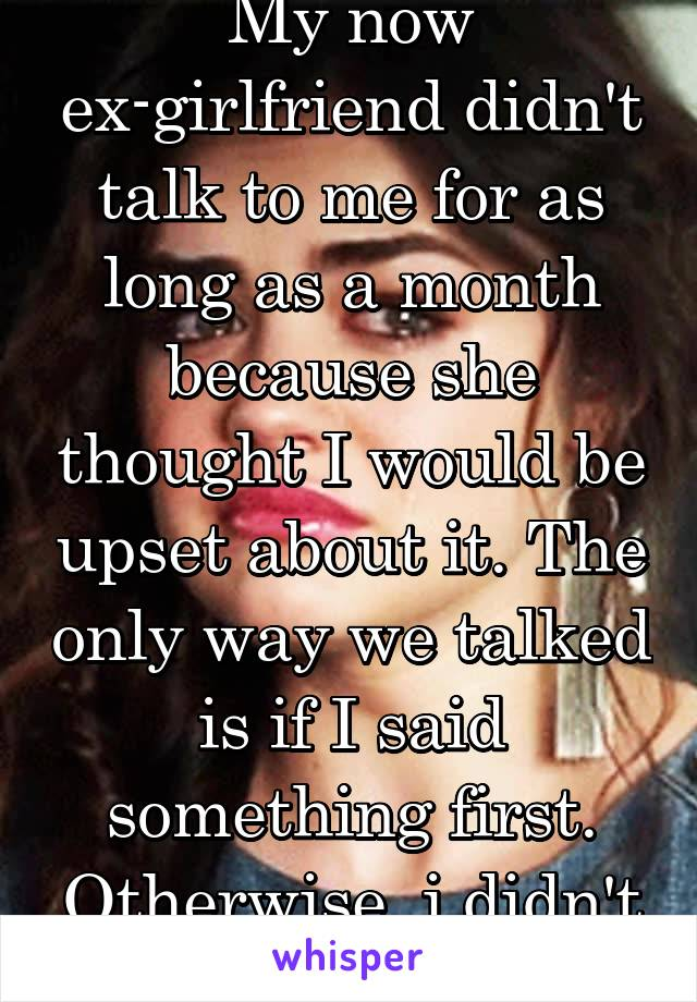 My now ex-girlfriend didn't talk to me for as long as a month because she thought I would be upset about it. The only way we talked is if I said something first. Otherwise, i didn't exist...