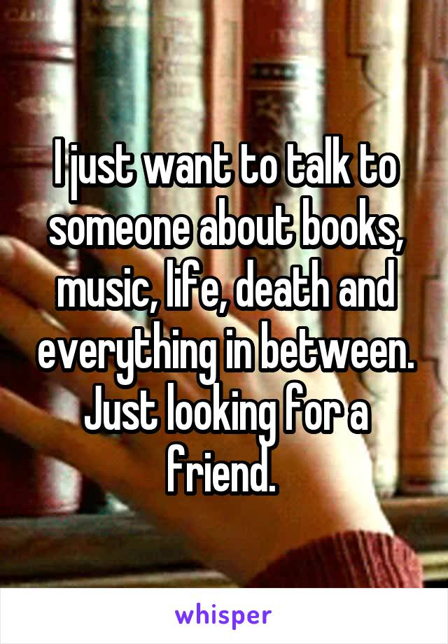 I just want to talk to someone about books, music, life, death and everything in between. Just looking for a friend.