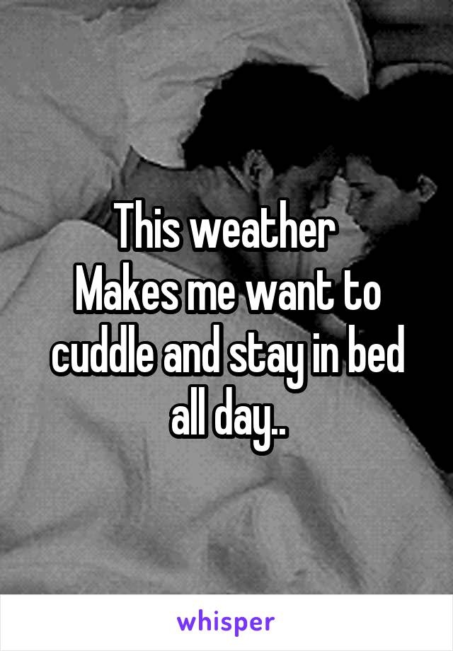 This weather  Makes me want to cuddle and stay in bed all day..