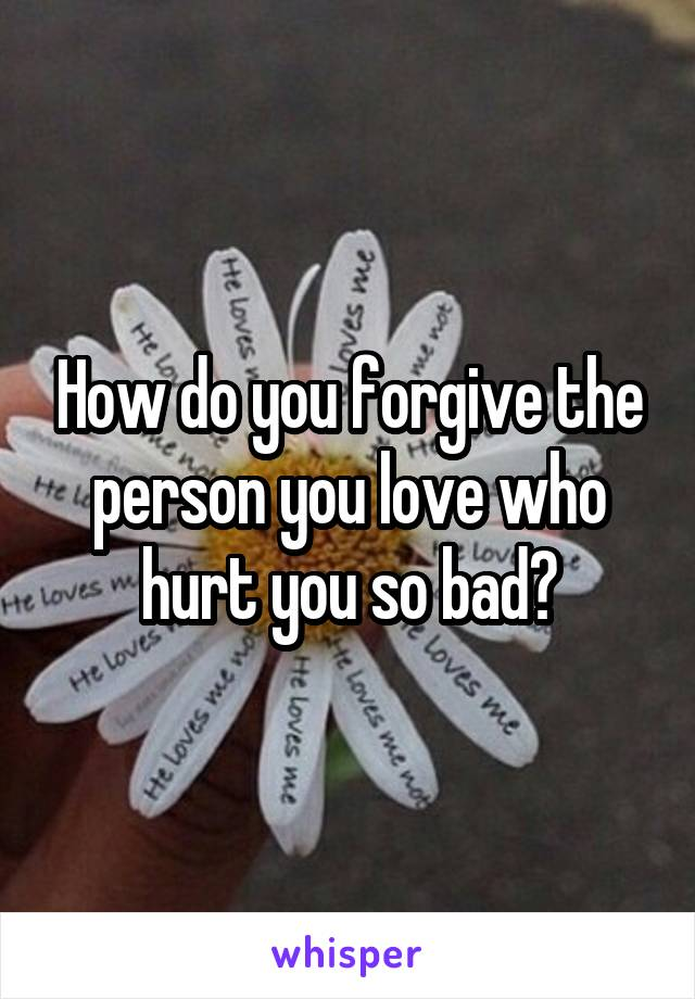 How do you forgive the person you love who hurt you so bad?