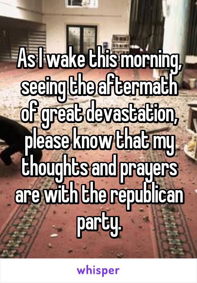 As I wake this morning, seeing the aftermath of great devastation, please know that my thoughts and prayers are with the republican party.