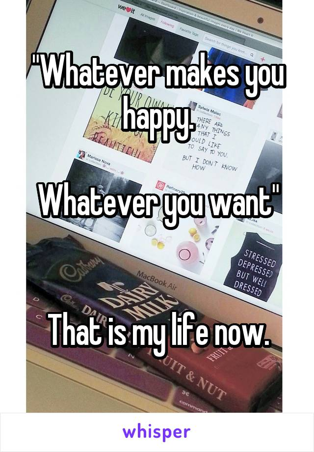 """""""Whatever makes you happy.  Whatever you want""""   That is my life now."""