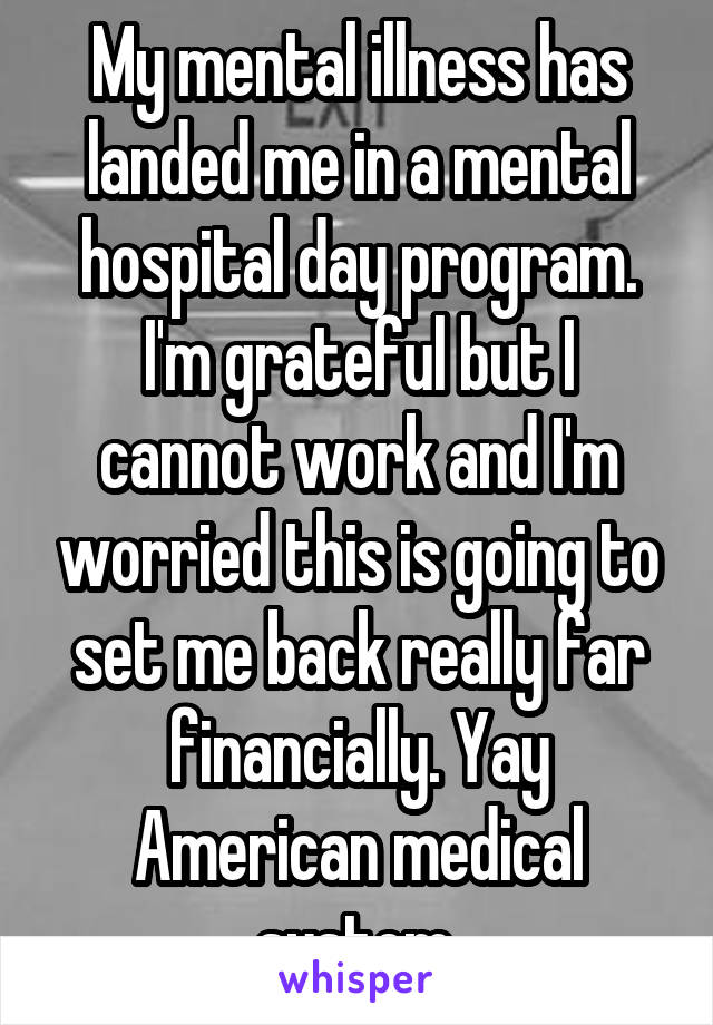 My mental illness has landed me in a mental hospital day program. I'm grateful but I cannot work and I'm worried this is going to set me back really far financially. Yay American medical system.