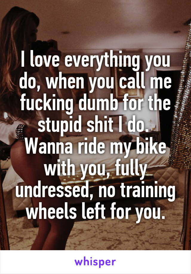 I love everything you do, when you call me fucking dumb for the stupid shit I do.  Wanna ride my bike with you, fully undressed, no training wheels left for you.